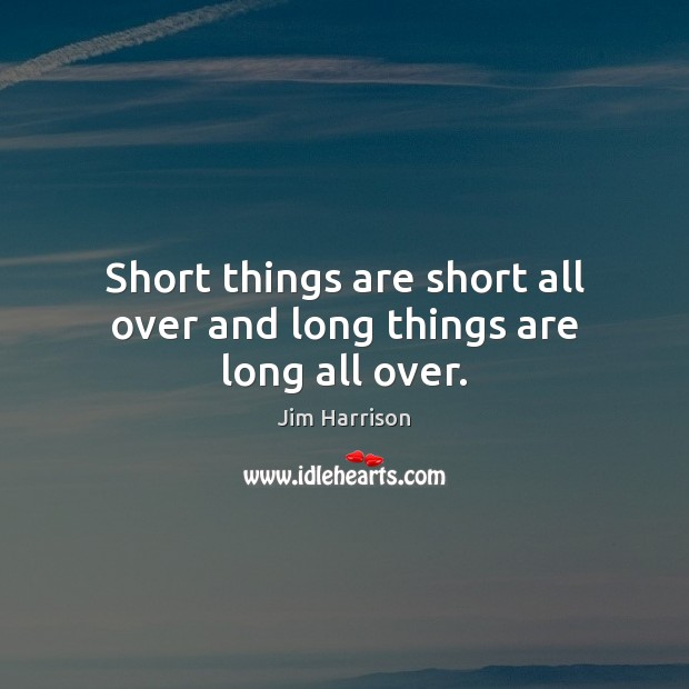 Short things are short all over and long things are long all over. Jim Harrison Picture Quote