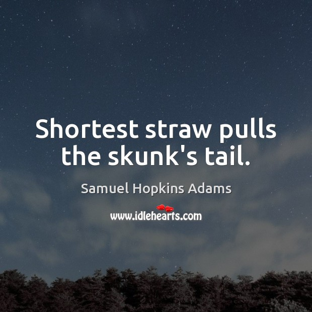Shortest straw pulls the skunk's tail. Samuel Hopkins Adams Picture Quote