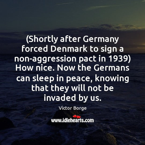 (Shortly after Germany forced Denmark to sign a non-aggression pact in 1939) How Image