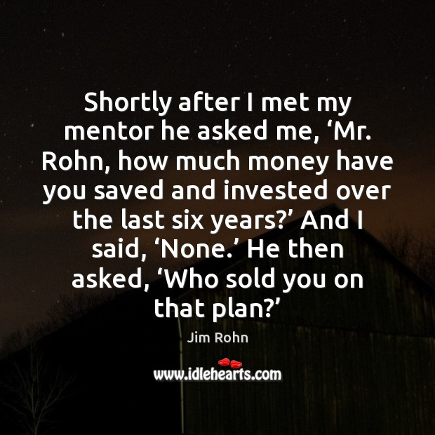 Shortly after I met my mentor he asked me, 'Mr. Rohn, how Jim Rohn Picture Quote