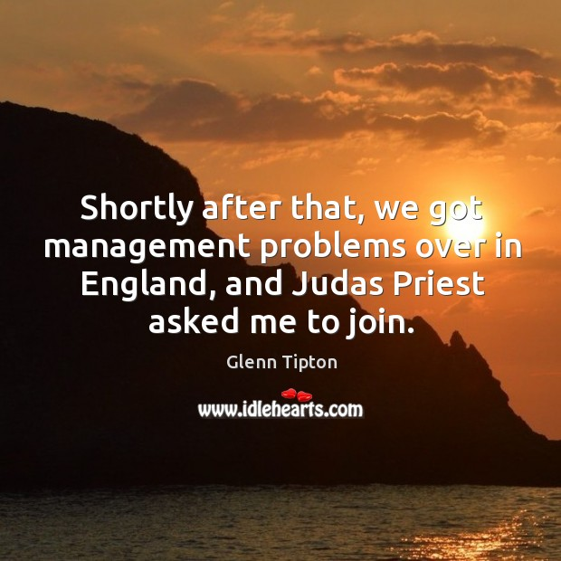 Shortly after that, we got management problems over in england, and judas priest asked me to join. Glenn Tipton Picture Quote