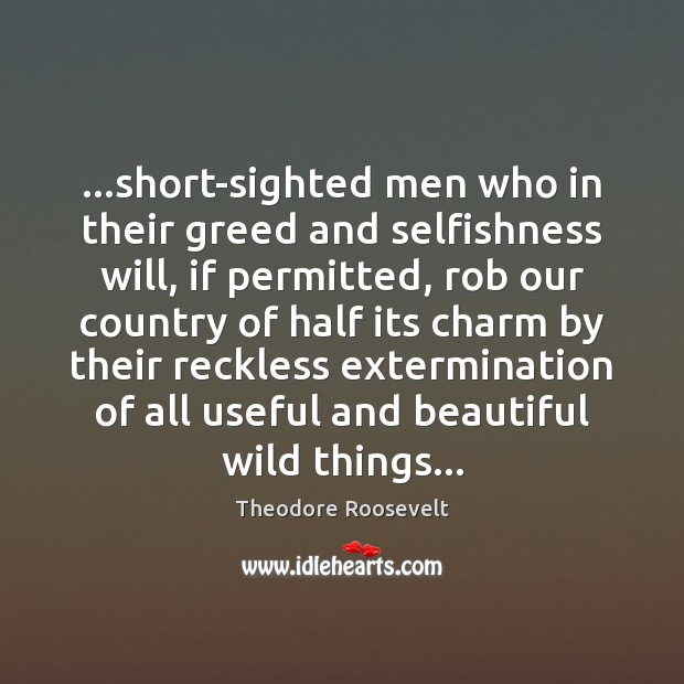 …short-sighted men who in their greed and selfishness will, if permitted, rob Theodore Roosevelt Picture Quote