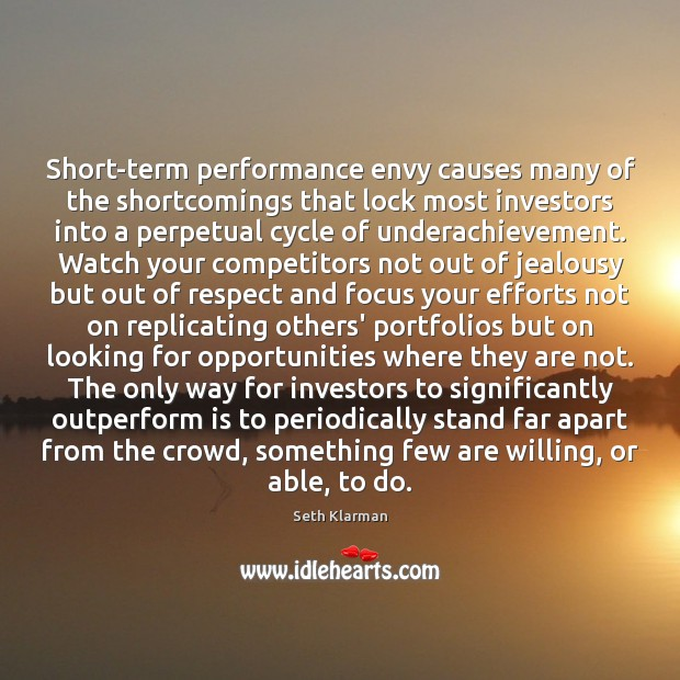 Short-term performance envy causes many of the shortcomings that lock most investors Seth Klarman Picture Quote