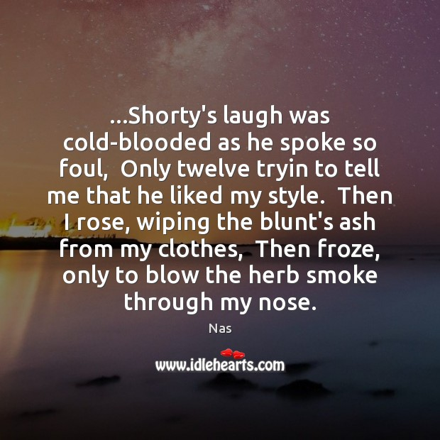 …Shorty's laugh was cold-blooded as he spoke so foul,  Only twelve tryin Nas Picture Quote