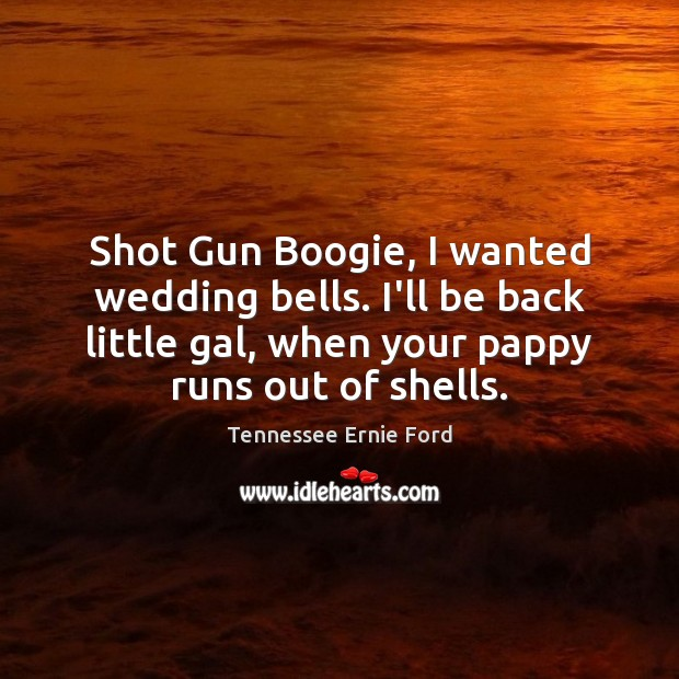Shot Gun Boogie, I wanted wedding bells. I'll be back little gal, Image