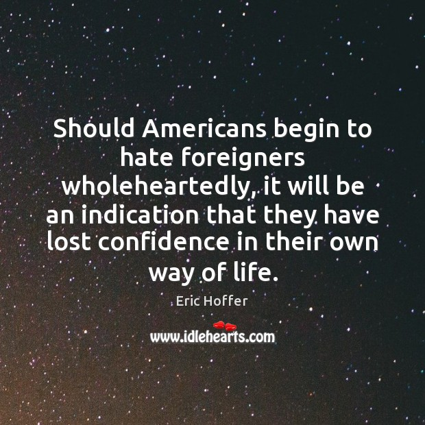 Should Americans begin to hate foreigners wholeheartedly, it will be an indication Eric Hoffer Picture Quote