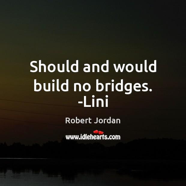 Should and would build no bridges. -Lini Robert Jordan Picture Quote
