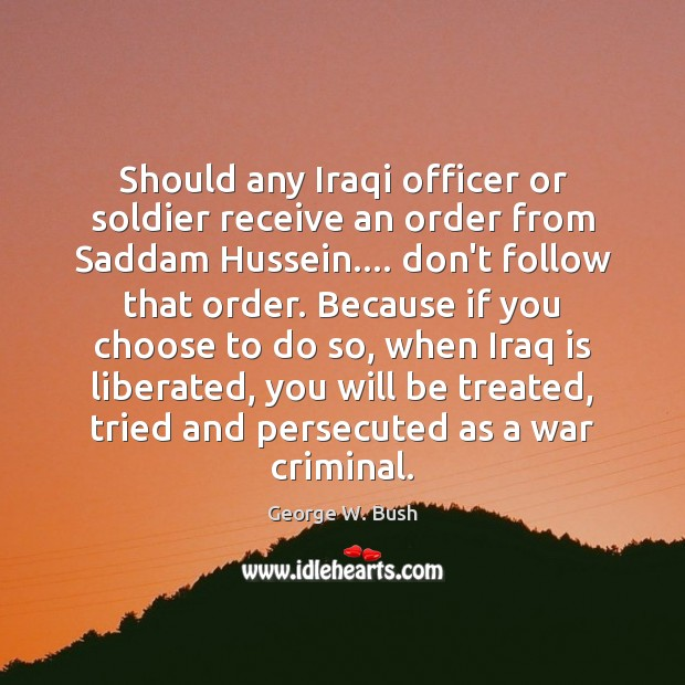 Should any Iraqi officer or soldier receive an order from Saddam Hussein…. George W. Bush Picture Quote