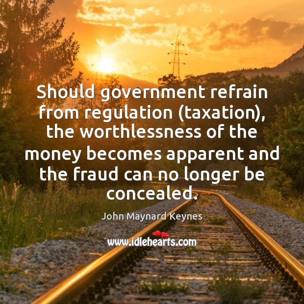 Image, Should government refrain from regulation (taxation), the worthlessness of the money becomes