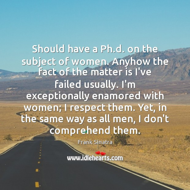 Should have a Ph.d. on the subject of women. Anyhow the Frank Sinatra Picture Quote