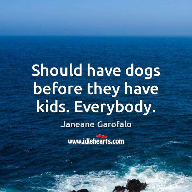 Should have dogs before they have kids. Everybody. Janeane Garofalo Picture Quote