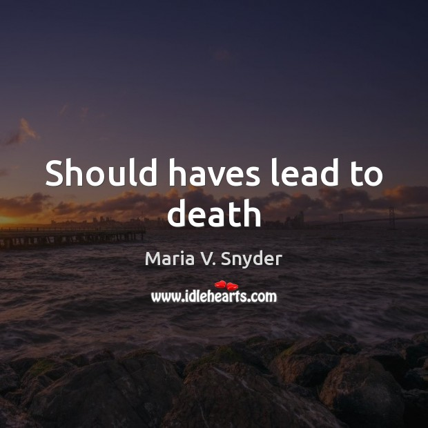Should haves lead to death Maria V. Snyder Picture Quote