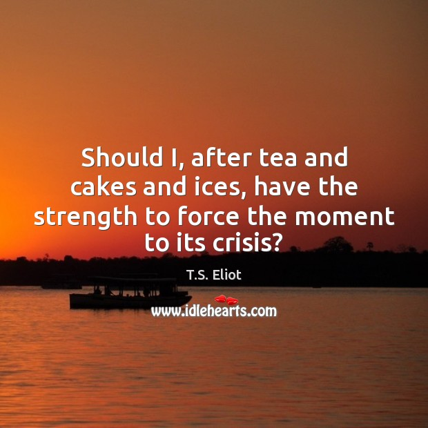 Image, Should I, after tea and cakes and ices, have the strength to