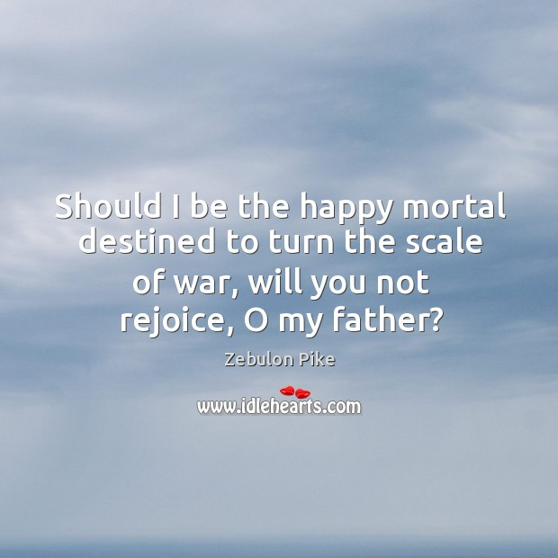 Should I be the happy mortal destined to turn the scale of war, will you not rejoice, o my father? Zebulon Pike Picture Quote