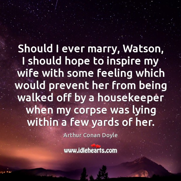 Should I ever marry, Watson, I should hope to inspire my wife Image