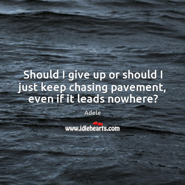 Should I give up or should I just keep chasing pavement, even if it leads nowhere? Image