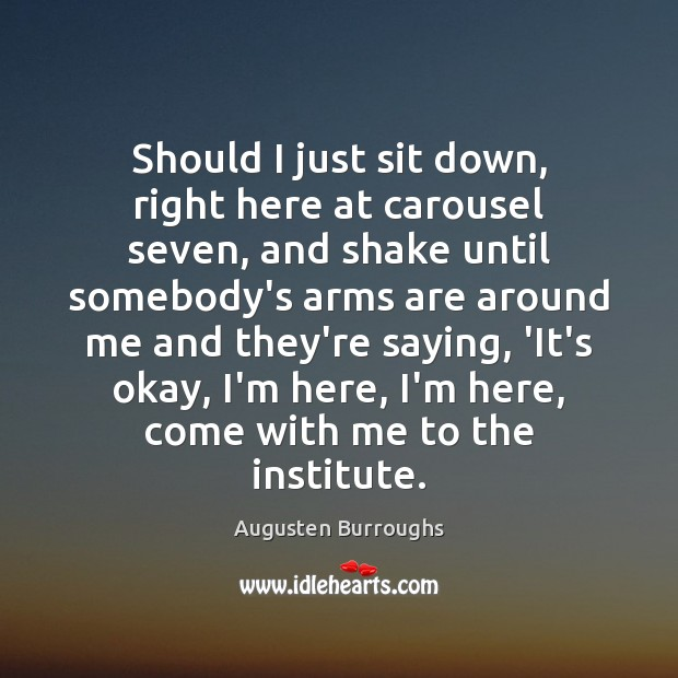Should I just sit down, right here at carousel seven, and shake Augusten Burroughs Picture Quote
