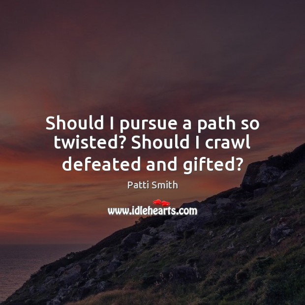Should I pursue a path so twisted? Should I crawl defeated and gifted? Image