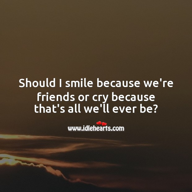 Should I smile because we're friends or cry because that's all we'll ever be? Sad Love Messages Image