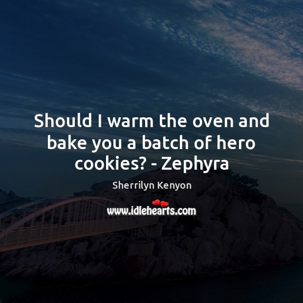 Image, Should I warm the oven and bake you a batch of hero cookies? – Zephyra