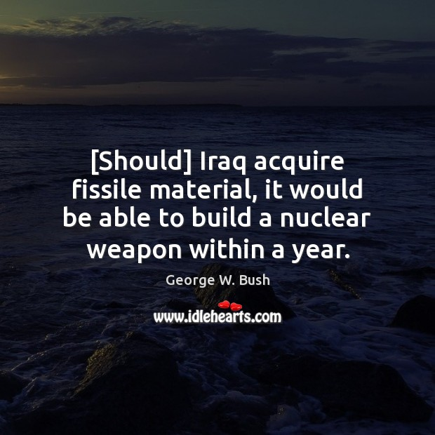 Image, [Should] Iraq acquire fissile material, it would be able to build a