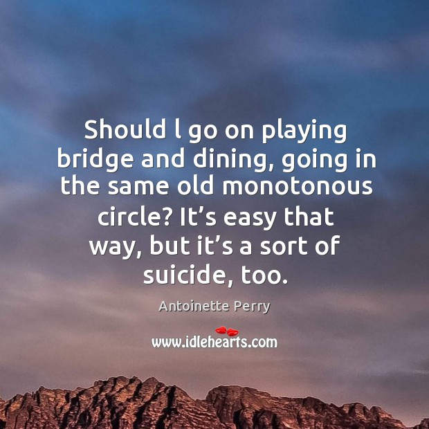 Image, Should l go on playing bridge and dining, going in the same old monotonous circle?