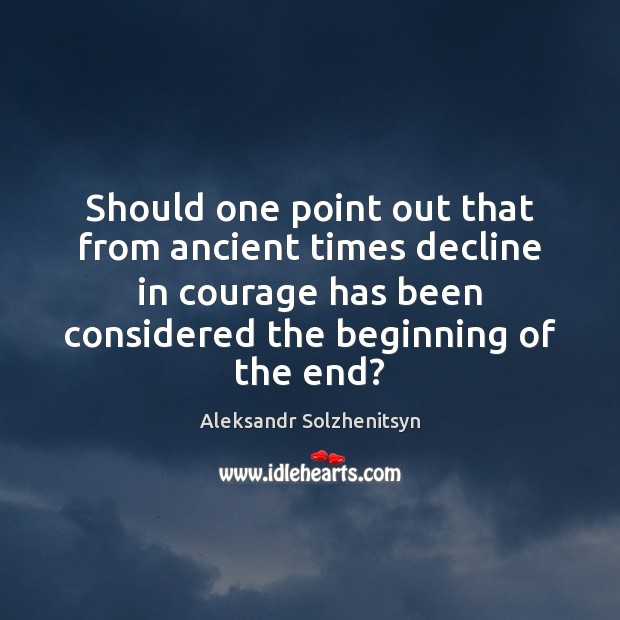 Should one point out that from ancient times decline in courage has Aleksandr Solzhenitsyn Picture Quote