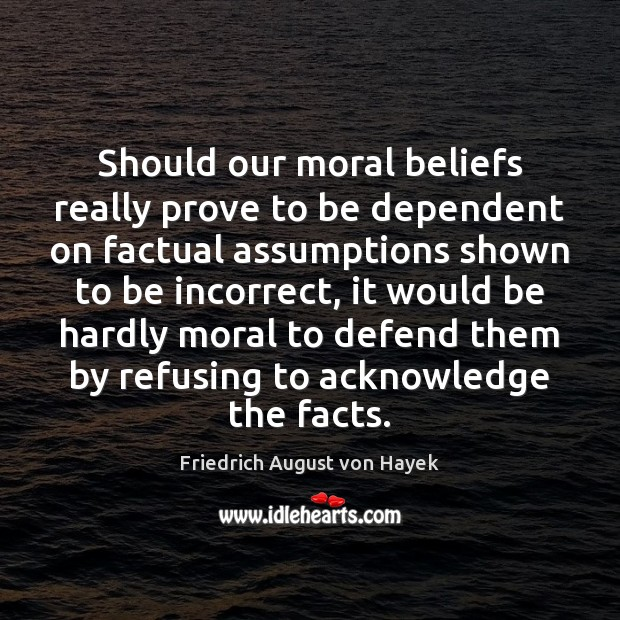 Should our moral beliefs really prove to be dependent on factual assumptions Friedrich August von Hayek Picture Quote