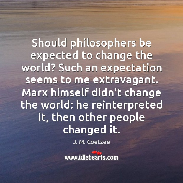 Image, Should philosophers be expected to change the world? Such an expectation seems