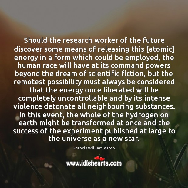 Should the research worker of the future discover some means of releasing Image