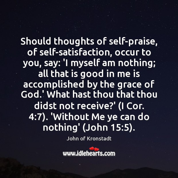 Should thoughts of self-praise, of self-satisfaction, occur to you, say: 'I myself John of Kronstadt Picture Quote