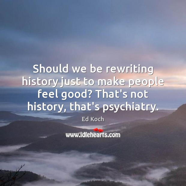 Should we be rewriting history just to make people feel good? That's Ed Koch Picture Quote