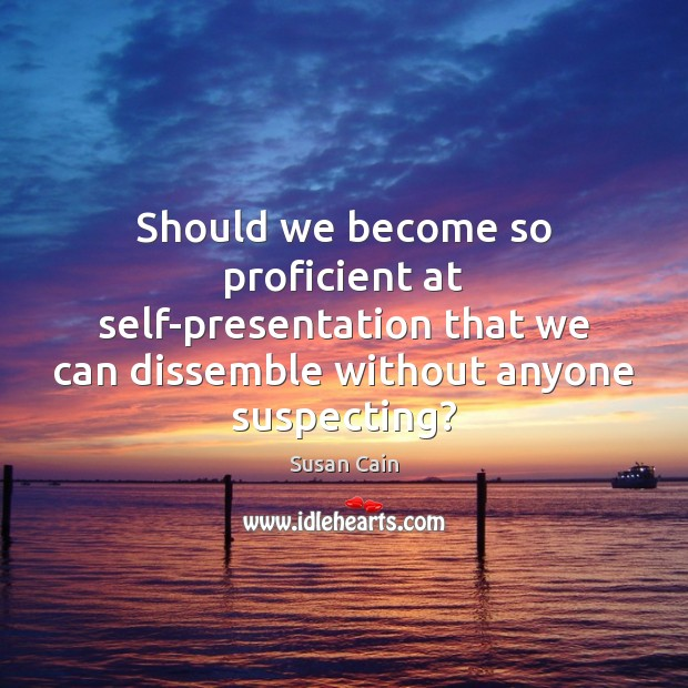 Should we become so proficient at self-presentation that we can dissemble without Susan Cain Picture Quote