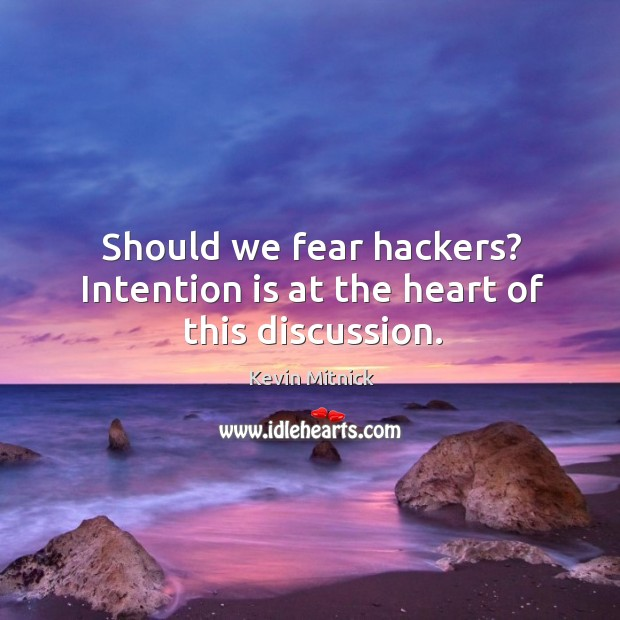 Should we fear hackers? intention is at the heart of this discussion. Kevin Mitnick Picture Quote