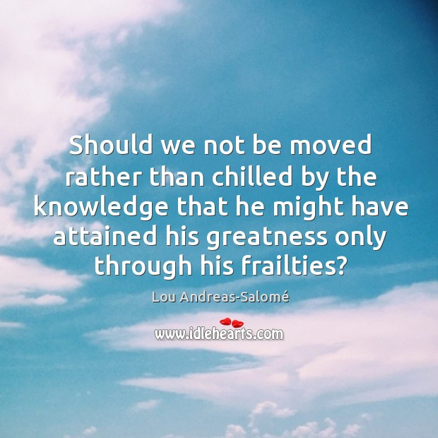 Should we not be moved rather than chilled by the knowledge that Lou Andreas-Salomé Picture Quote