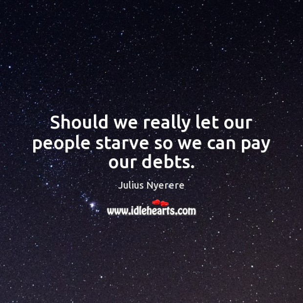 Should we really let our people starve so we can pay our debts. Image
