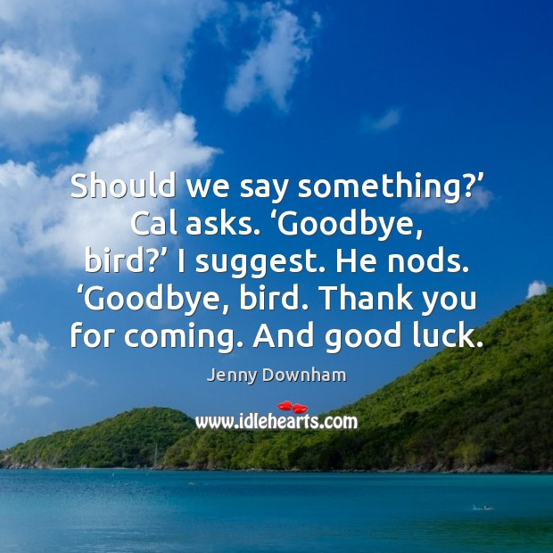 Image, Should we say something?' Cal asks. 'Goodbye, bird?' I suggest. He nods. '