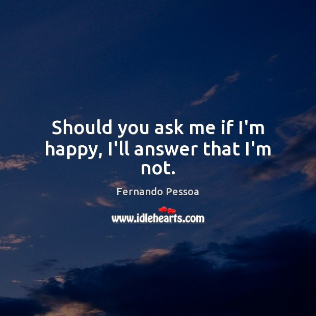Should you ask me if I'm happy, I'll answer that I'm not. Fernando Pessoa Picture Quote