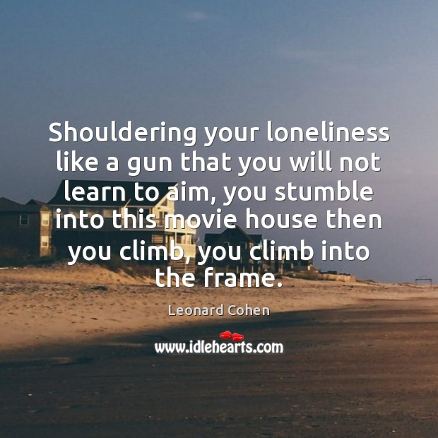 Shouldering your loneliness like a gun that you will not learn to Leonard Cohen Picture Quote