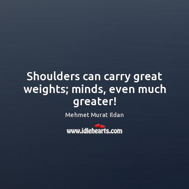 Image, Shoulders can carry great weights; minds, even much greater!