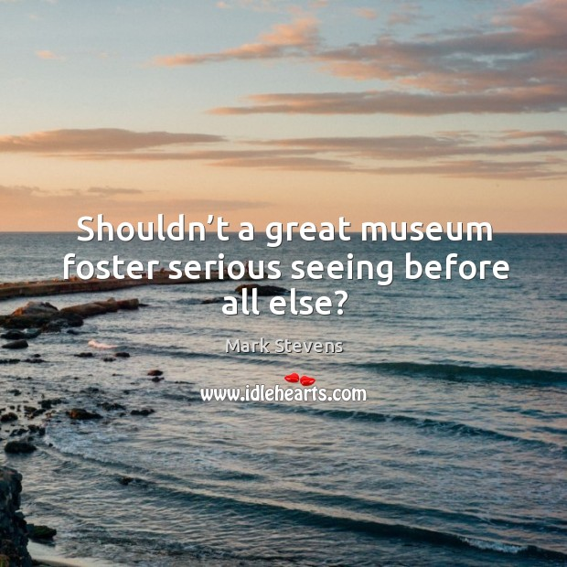 Shouldn't a great museum foster serious seeing before all else? Image