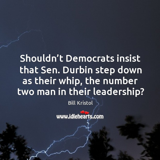 Image, Shouldn't democrats insist that sen. Durbin step down as their whip, the number two man in their leadership?