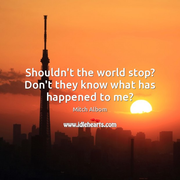 Shouldn't the world stop? Don't they know what has happened to me? Mitch Albom Picture Quote
