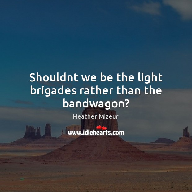 Image, Shouldnt we be the light brigades rather than the bandwagon?