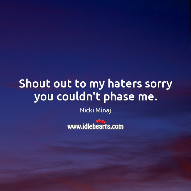 Image, Shout out to my haters sorry you couldn't phase me.