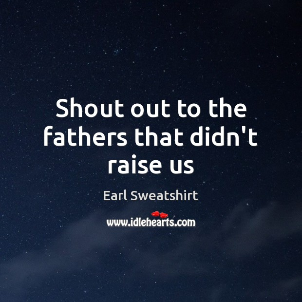 Shout out to the fathers that didn't raise us Image