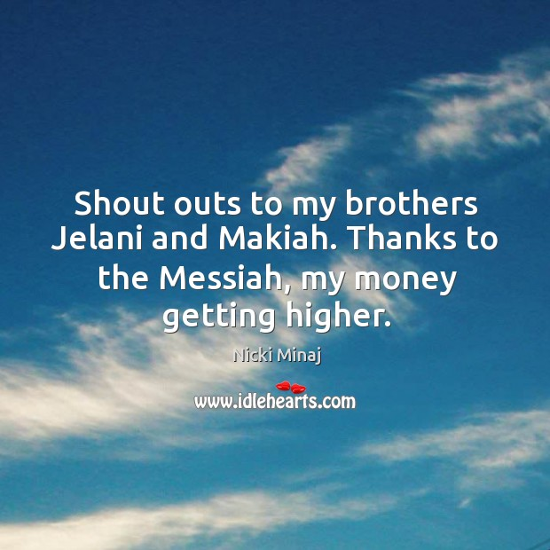 Image, Shout outs to my brothers jelani and makiah. Thanks to the messiah, my money getting higher.