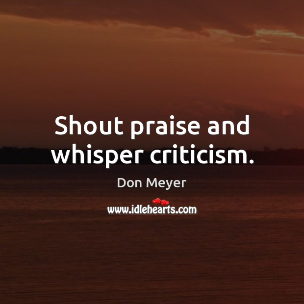 Image, Shout praise and whisper criticism.