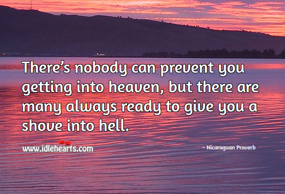There's nobody can prevent you getting into heaven, but there are many always ready to give you a shove into hell. Nicaraguan Proverbs Image