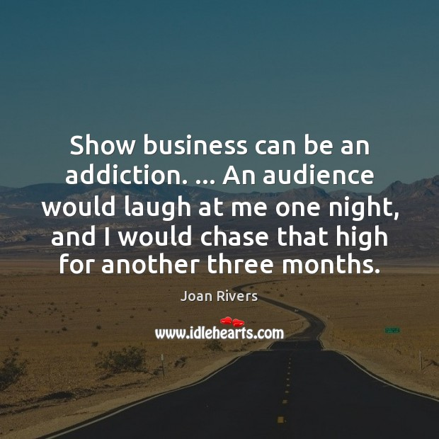 Show business can be an addiction. … An audience would laugh at me Image
